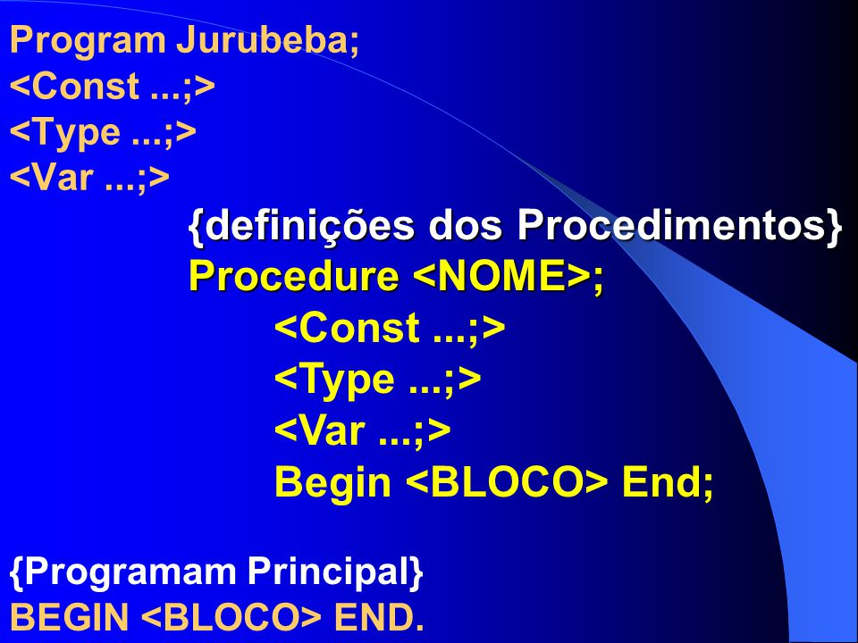 Program Jurubeba; {definições dos Procedimentos} Procedure ; {definições dos Procedimentos} Procedure ; Begin End; {Programam Principal} BEGIN END.