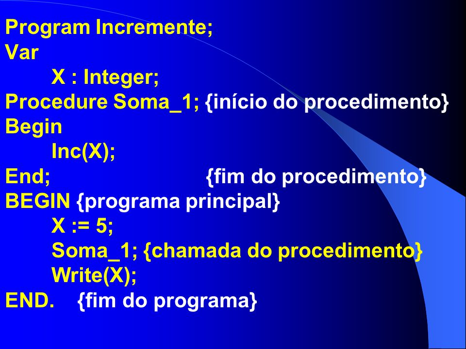 Program Incremente; Var X : Integer; Procedure Soma_1; {início do procedimento} Begin Inc(X); End; {fim do procedimento} BEGIN {programa principal} X := 5; Soma_1; {chamada do procedimento} Write(X); END.