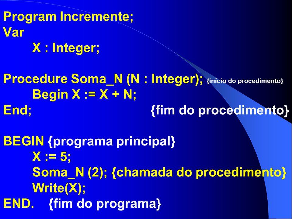 Program Incremente; Var X : Integer; Procedure Soma_1 (X : Integer); {início do procedimento} Begin Inc(X); Writeln(X); End; {fim do procedimento} BEGIN {programa principal} X := 5; Soma_1 (X); {chamada do procedimento} Write(X); END.