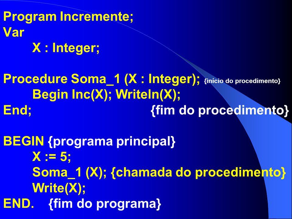 Program Incremente; Var X : Integer; Procedure Soma_1; {início do procedimento} Var X : Integer; Begin X:= 8; Inc(X); Writeln(X); End; {fim do procedimento} BEGIN {programa principal} X := 5; Soma_1; {chamada do procedimento} Write(X); END.