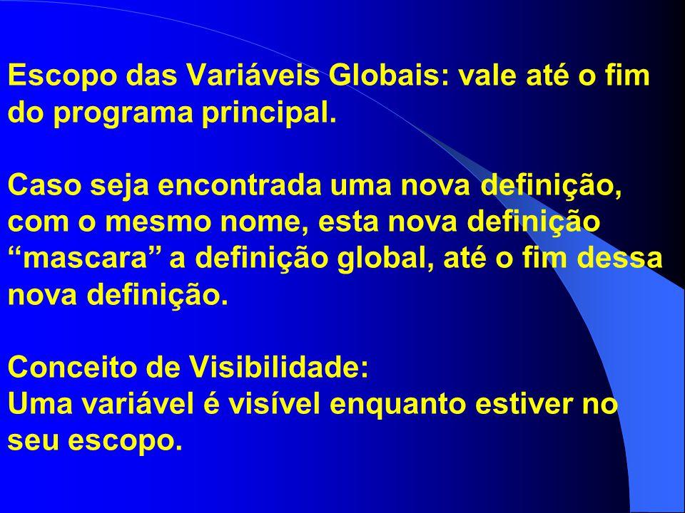Escopo das Variáveis Globais: vale até o fim do programa principal. Caso seja encontrada uma nova definição, com o mesmo nome, esta nova definição mas
