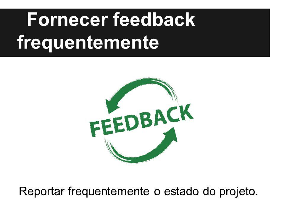 Fornecer feedback frequentemente Reportar frequentemente o estado do projeto.