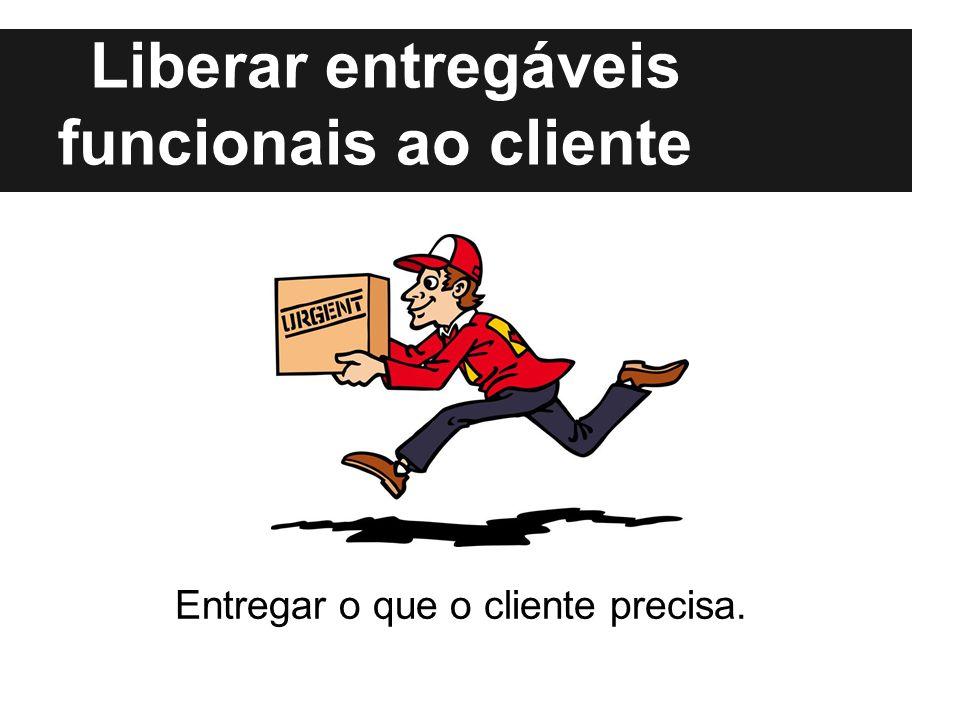 Liberar entregáveis funcionais ao cliente Entregar o que o cliente precisa.