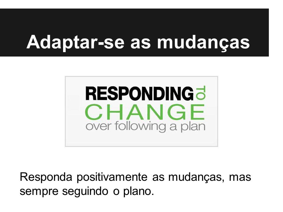 Adaptar-se as mudanças Responda positivamente as mudanças, mas sempre seguindo o plano.