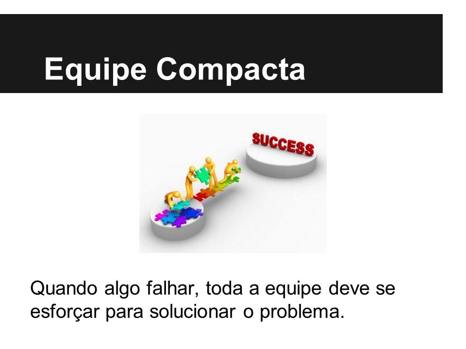 Equipe Compacta Quando algo falhar, toda a equipe deve se esforçar para solucionar o problema.