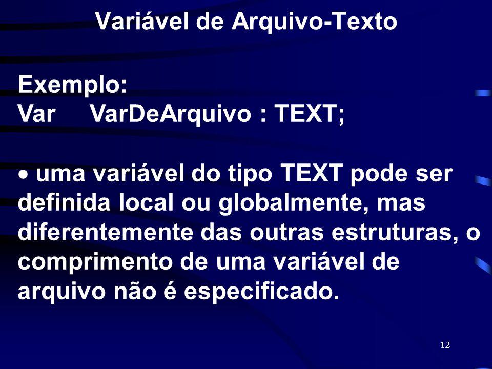 12 Variável de Arquivo-Texto Exemplo: Var VarDeArquivo : TEXT; uma variável do tipo TEXT pode ser definida local ou globalmente, mas diferentemente da