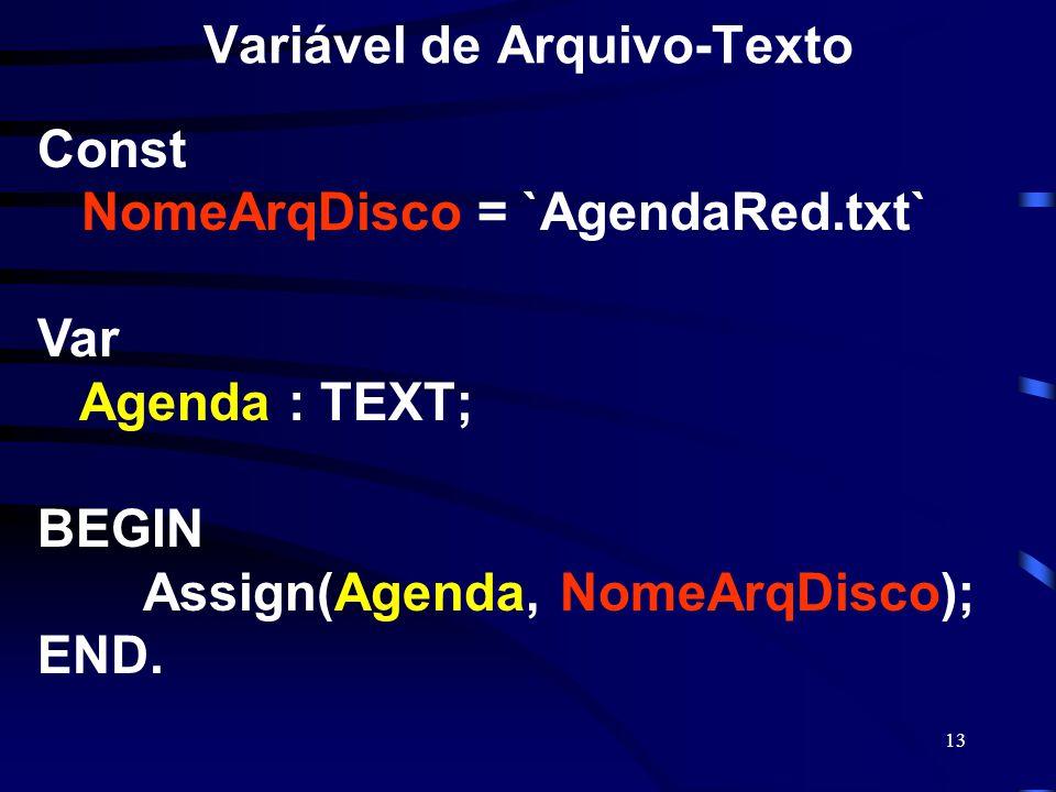 13 Variável de Arquivo-Texto Const NomeArqDisco = `AgendaRed.txt` Var Agenda : TEXT; BEGIN Assign(Agenda, NomeArqDisco); END.