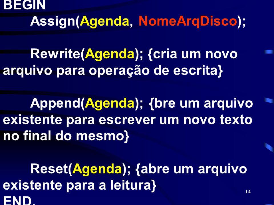 14 BEGIN Assign(Agenda, NomeArqDisco); Rewrite(Agenda); {cria um novo arquivo para operação de escrita} Append(Agenda); {bre um arquivo existente para