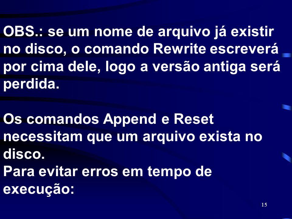 15 OBS.: se um nome de arquivo já existir no disco, o comando Rewrite escreverá por cima dele, logo a versão antiga será perdida. Os comandos Append e