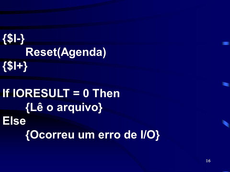 16 {$I-} Reset(Agenda) {$I+} If IORESULT = 0 Then {Lê o arquivo} Else {Ocorreu um erro de I/O}