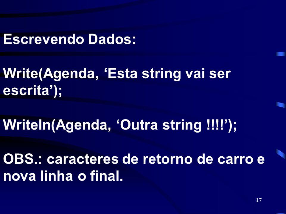 17 Escrevendo Dados: Write(Agenda, Esta string vai ser escrita); Writeln(Agenda, Outra string !!!!); OBS.: caracteres de retorno de carro e nova linha