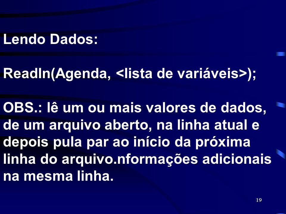 19 Lendo Dados: Readln(Agenda, ); OBS.: lê um ou mais valores de dados, de um arquivo aberto, na linha atual e depois pula par ao início da próxima li