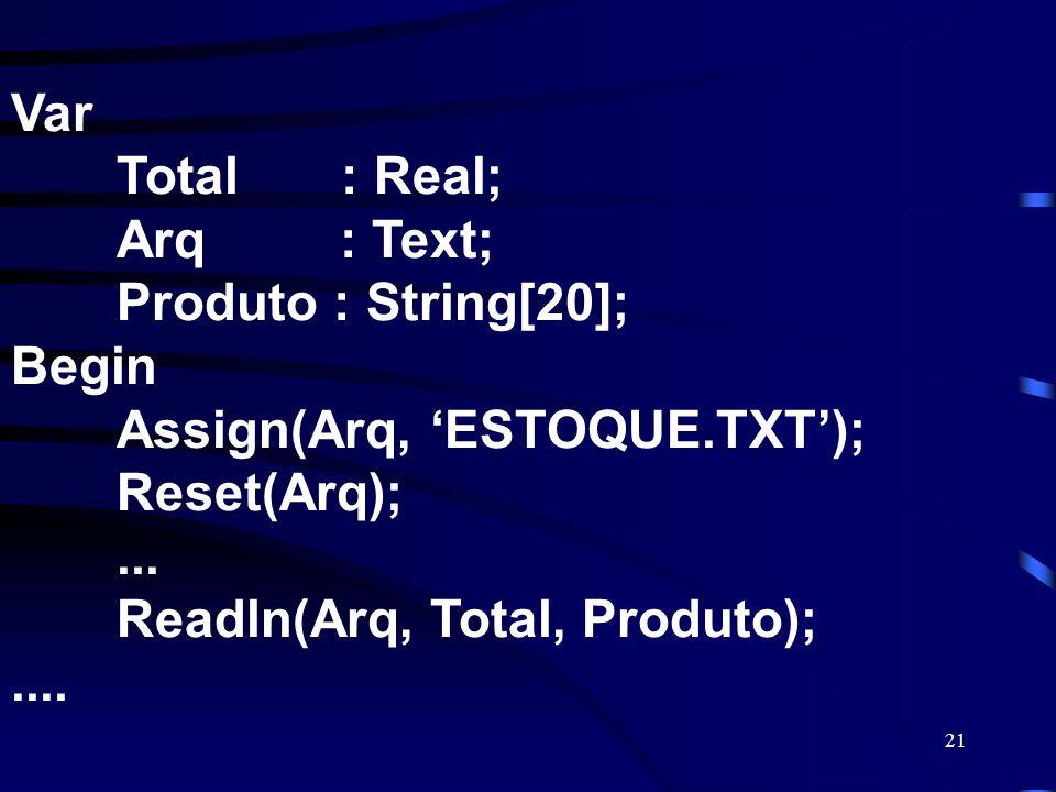 21 Var Total : Real; Arq : Text; Produto : String[20]; Begin Assign(Arq, ESTOQUE.TXT); Reset(Arq);... Readln(Arq, Total, Produto);....