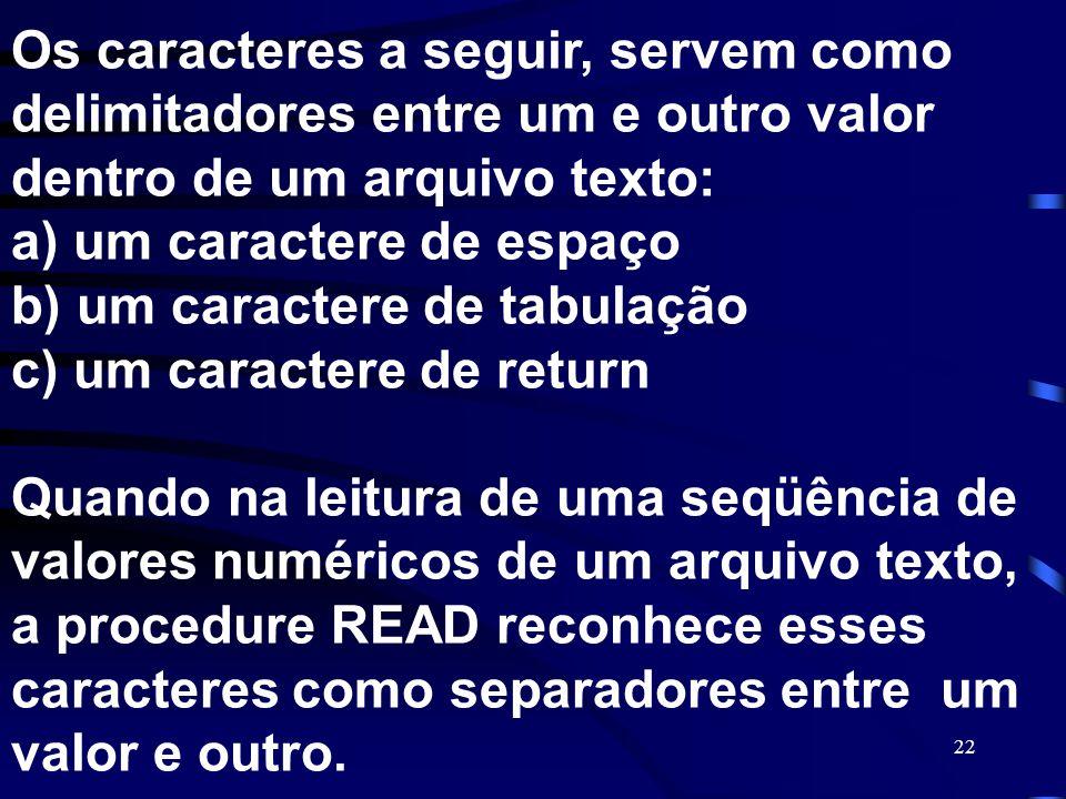 22 Os caracteres a seguir, servem como delimitadores entre um e outro valor dentro de um arquivo texto: a) um caractere de espaço b) um caractere de t