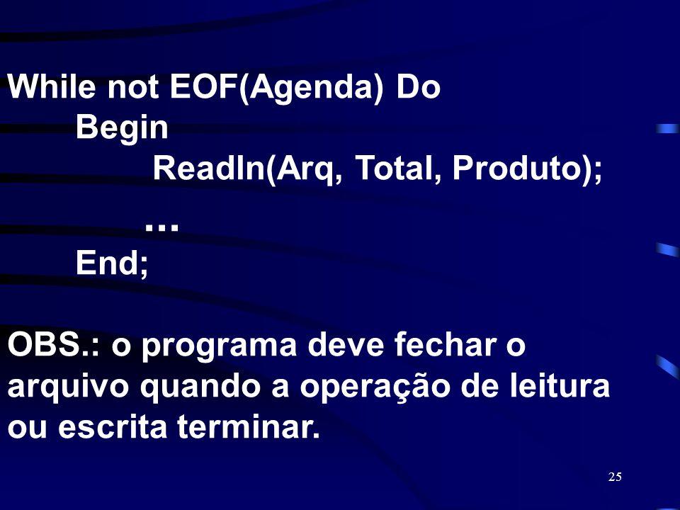 25 While not EOF(Agenda) Do Begin Readln(Arq, Total, Produto);... End; OBS.: o programa deve fechar o arquivo quando a operação de leitura ou escrita