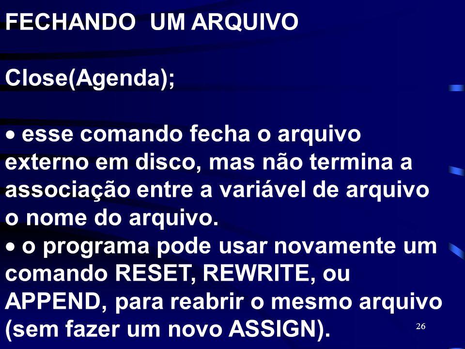 26 FECHANDO UM ARQUIVO Close(Agenda); esse comando fecha o arquivo externo em disco, mas não termina a associação entre a variável de arquivo o nome d