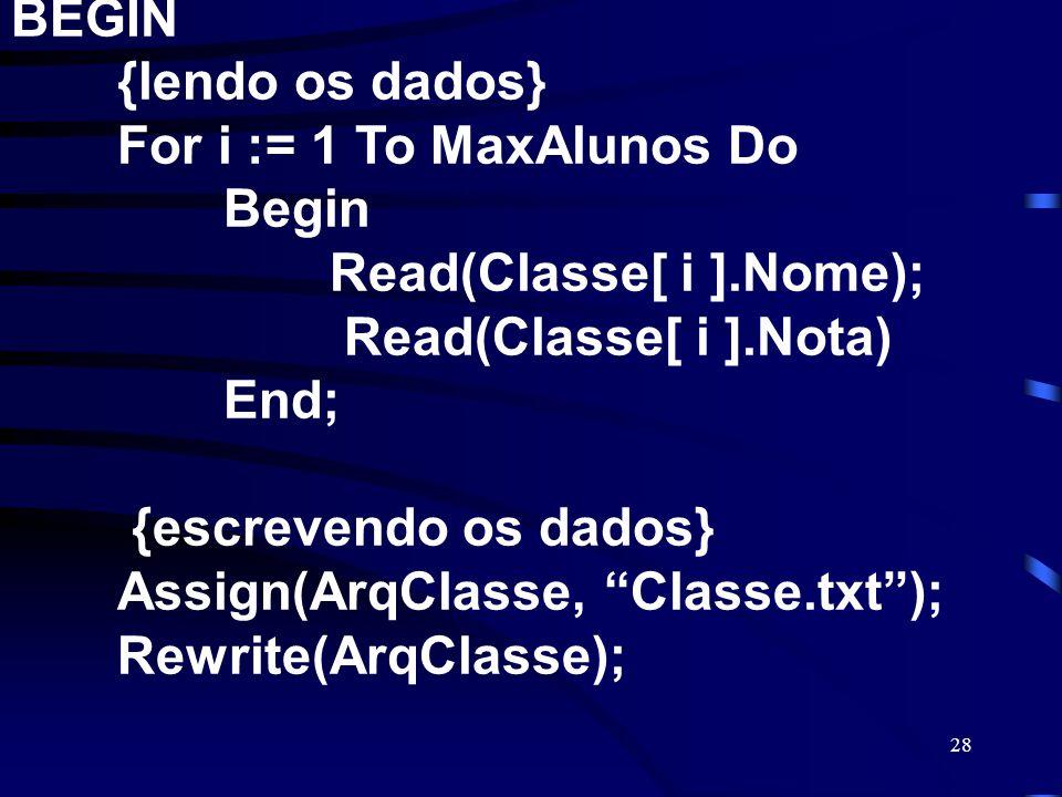 28 BEGIN {lendo os dados} For i := 1 To MaxAlunos Do Begin Read(Classe[ i ].Nome); Read(Classe[ i ].Nota) End; {escrevendo os dados} Assign(ArqClasse,