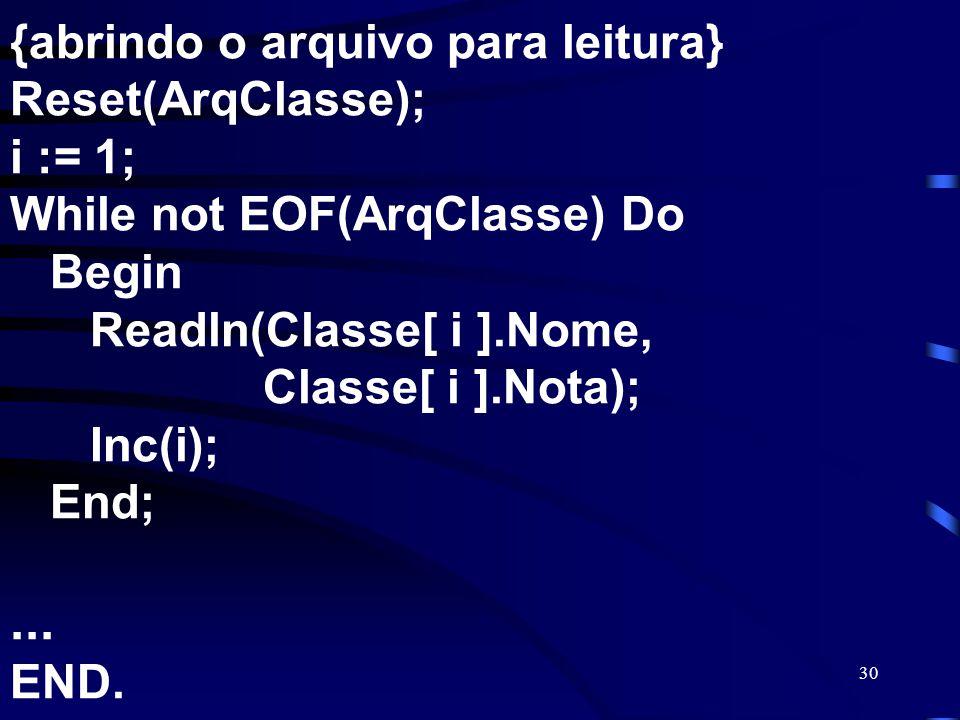30 {abrindo o arquivo para leitura} Reset(ArqClasse); i := 1; While not EOF(ArqClasse) Do Begin Readln(Classe[ i ].Nome, Classe[ i ].Nota); Inc(i); En