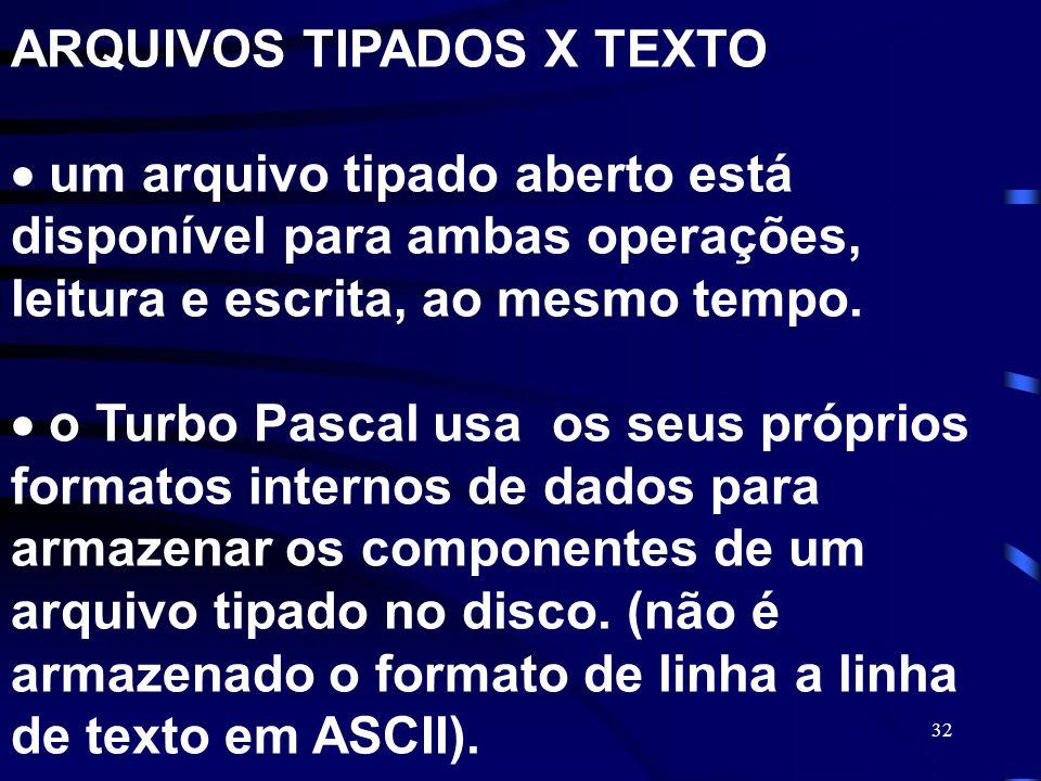 32 ARQUIVOS TIPADOS X TEXTO um arquivo tipado aberto está disponível para ambas operações, leitura e escrita, ao mesmo tempo. o Turbo Pascal usa os se