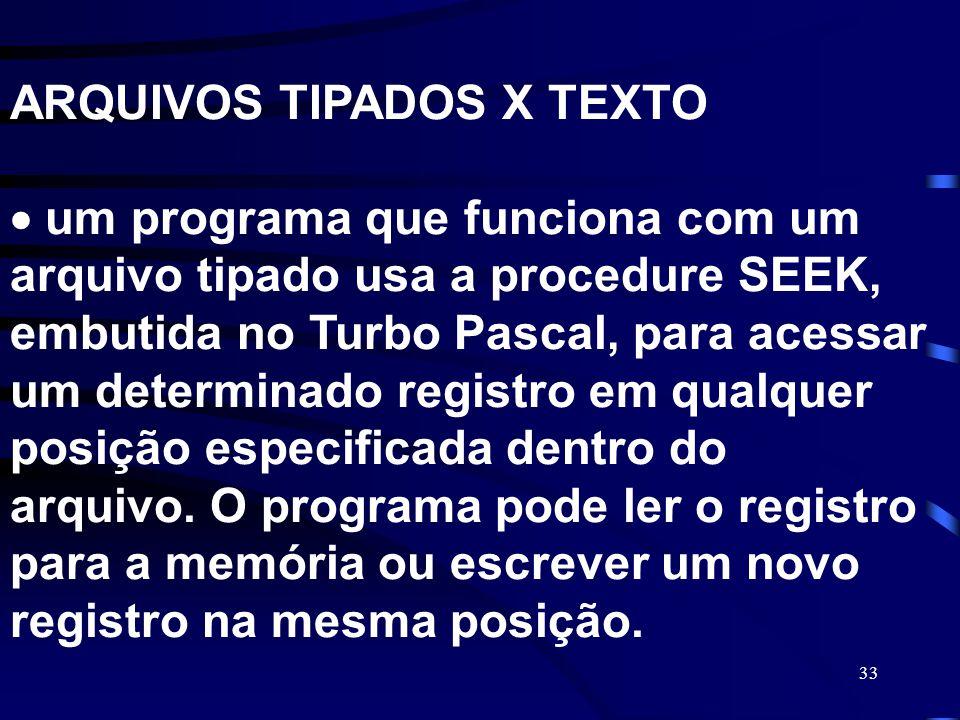 33 ARQUIVOS TIPADOS X TEXTO um programa que funciona com um arquivo tipado usa a procedure SEEK, embutida no Turbo Pascal, para acessar um determinado