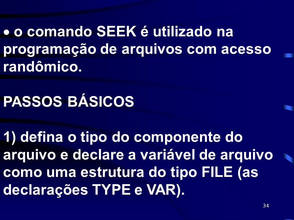 34 o comando SEEK é utilizado na programação de arquivos com acesso randômico. PASSOS BÁSICOS 1) defina o tipo do componente do arquivo e declare a va