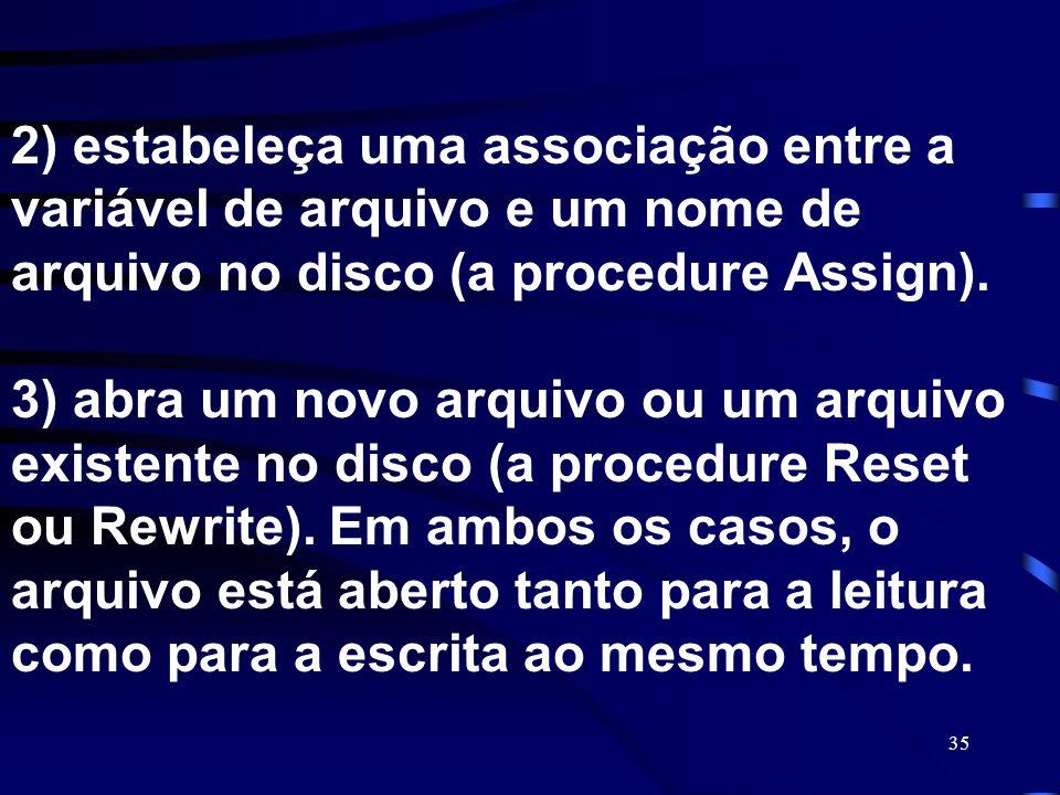 35 2) estabeleça uma associação entre a variável de arquivo e um nome de arquivo no disco (a procedure Assign). 3) abra um novo arquivo ou um arquivo