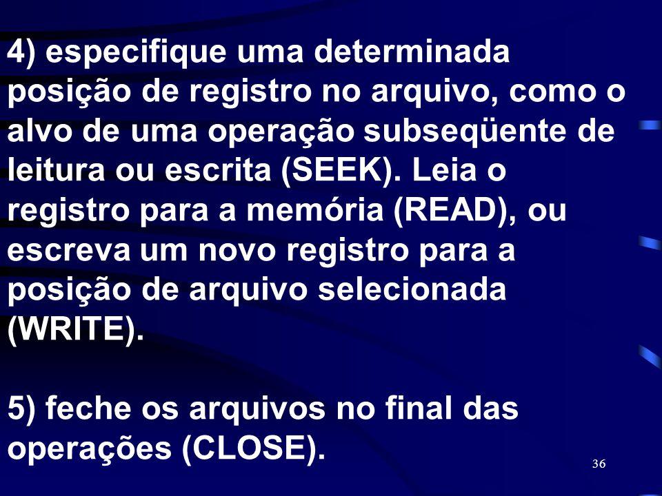 36 4) especifique uma determinada posição de registro no arquivo, como o alvo de uma operação subseqüente de leitura ou escrita (SEEK). Leia o registr