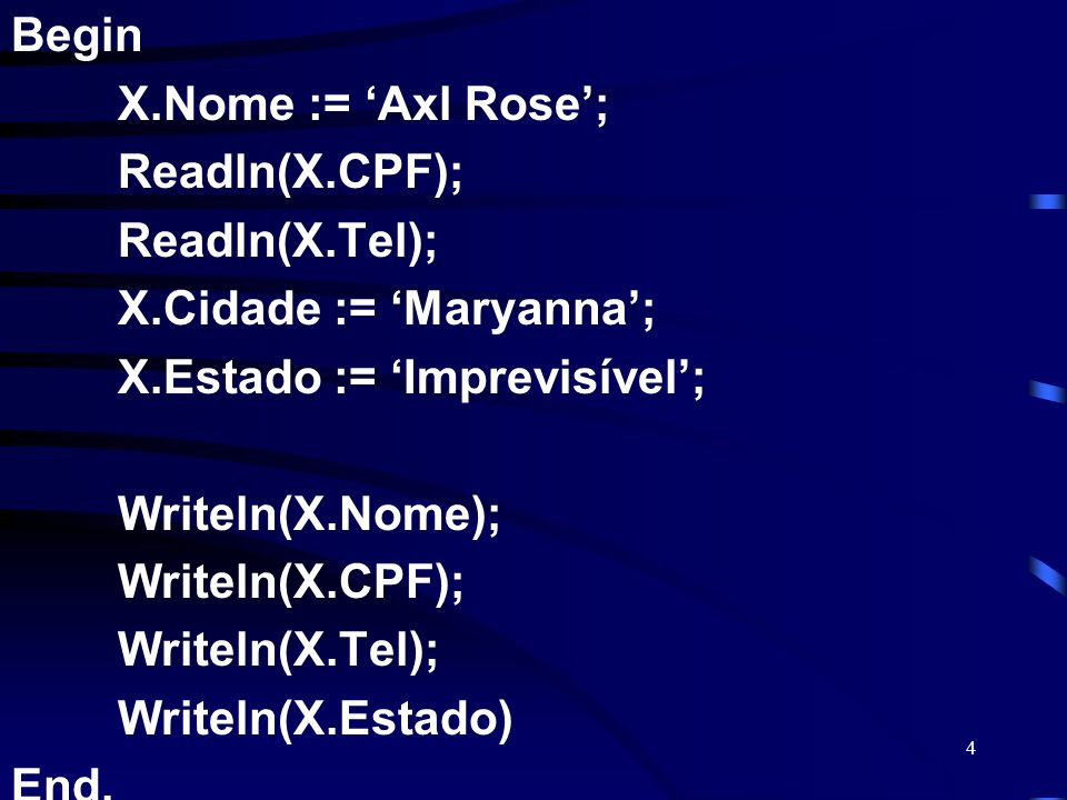 4 Begin X.Nome := Axl Rose; Readln(X.CPF); Readln(X.Tel); X.Cidade := Maryanna; X.Estado := Imprevisível; Writeln(X.Nome); Writeln(X.CPF); Writeln(X.T