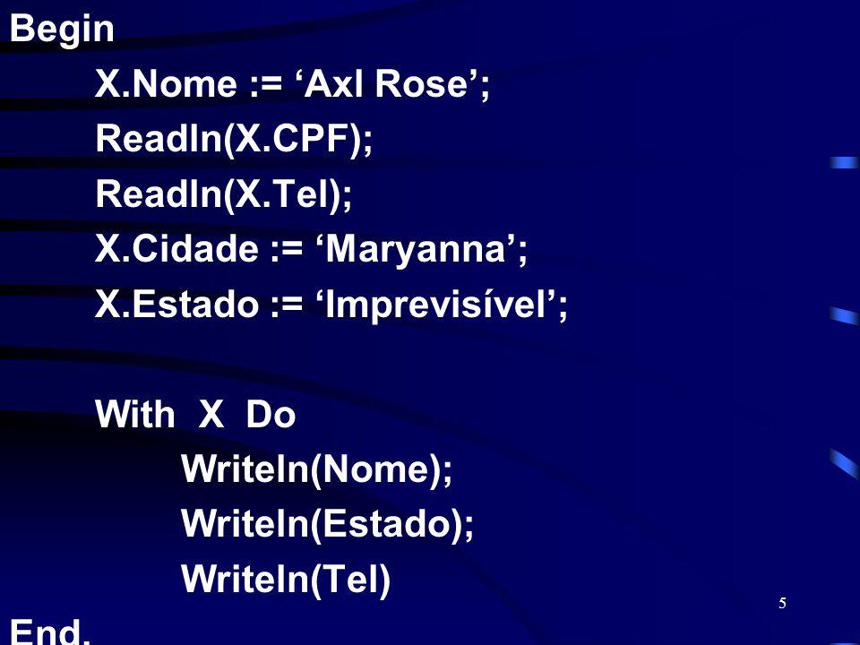 5 Begin X.Nome := Axl Rose; Readln(X.CPF); Readln(X.Tel); X.Cidade := Maryanna; X.Estado := Imprevisível; With X Do Writeln(Nome); Writeln(Estado); Wr