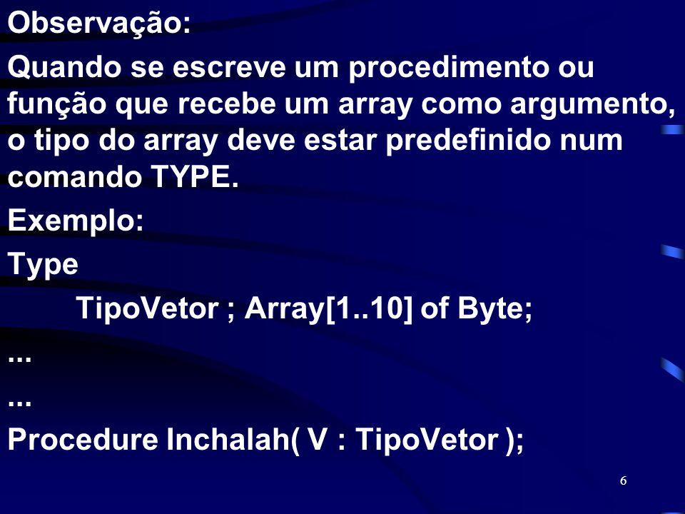 6 Observação: Quando se escreve um procedimento ou função que recebe um array como argumento, o tipo do array deve estar predefinido num comando TYPE.