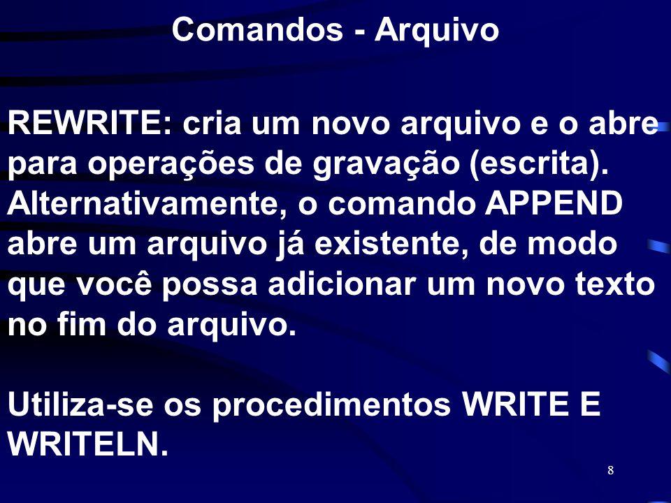 8 Comandos - Arquivo REWRITE: cria um novo arquivo e o abre para operações de gravação (escrita). Alternativamente, o comando APPEND abre um arquivo j