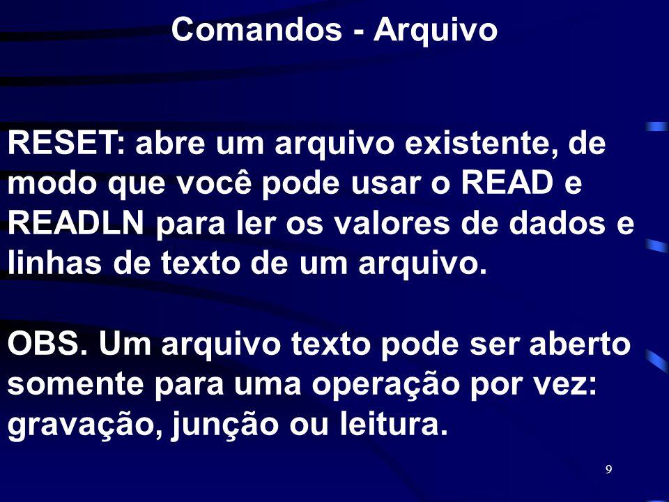 9 Comandos - Arquivo RESET: abre um arquivo existente, de modo que você pode usar o READ e READLN para ler os valores de dados e linhas de texto de um