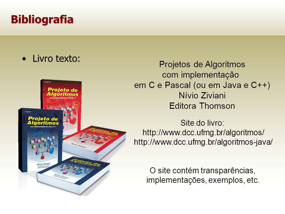 Bibliografia Livro texto: Projetos de Algoritmos com implementação em C e Pascal (ou em Java e C++) Nívio Ziviani Editora Thomson Site do livro: http://www.dcc.ufmg.br/algoritmos/ http://www.dcc.ufmg.br/algoritmos-java/ O site contém transparências, implementações, exemplos, etc.