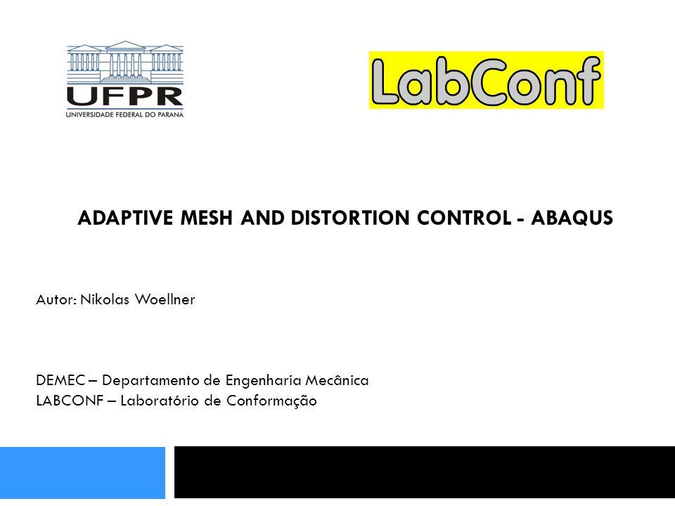 ADAPTIVE MESH AND DISTORTION CONTROL - ABAQUS Autor: Nikolas Woellner DEMEC – Departamento de Engenharia Mecânica LABCONF – Laboratório de Conformação