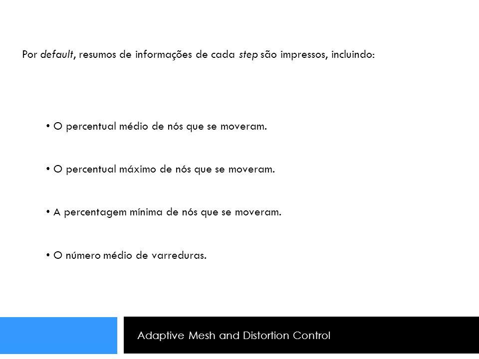 Adaptive Mesh and Distortion Control Por default, resumos de informações de cada step são impressos, incluindo: O percentual médio de nós que se mover