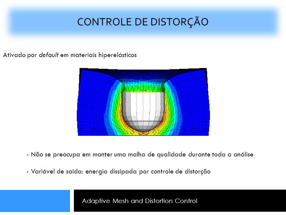 Adaptive Mesh and Distortion Control CONTROLE DE DISTORÇÃO Ativado por default em materiais hiperelásticos - Não se preocupa em manter uma malha de qu