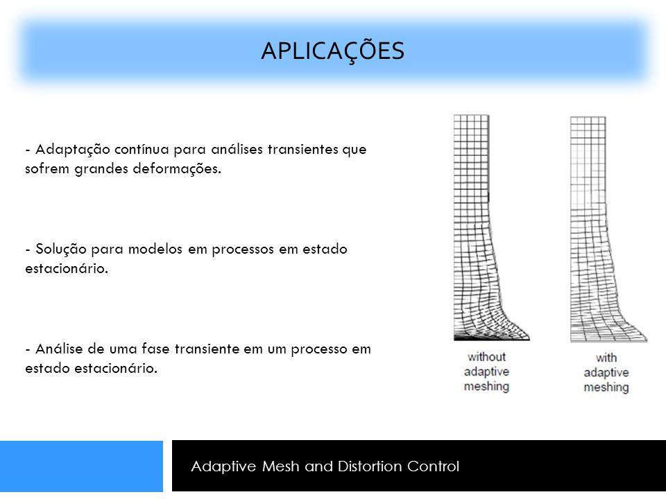 Adaptive Mesh and Distortion Control APLICAÇÕES - Adaptação contínua para análises transientes que sofrem grandes deformações. - Solução para modelos
