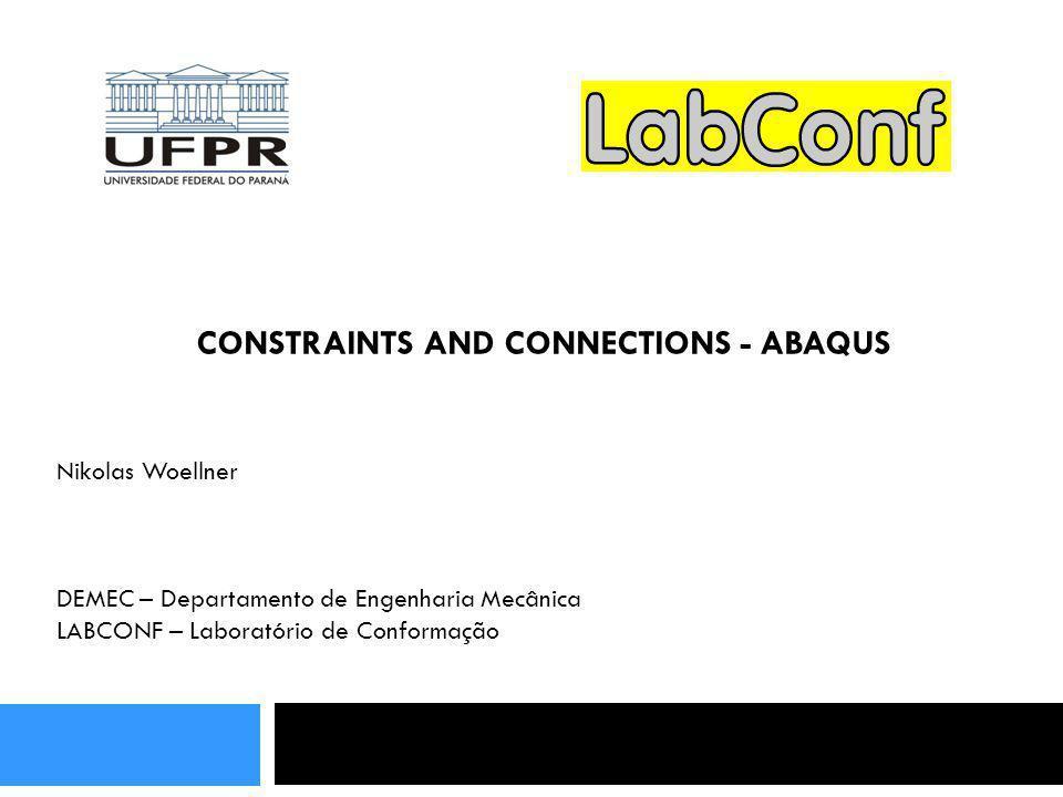 CONSTRAINTS AND CONNECTIONS - ABAQUS Nikolas Woellner DEMEC – Departamento de Engenharia Mecânica LABCONF – Laboratório de Conformação