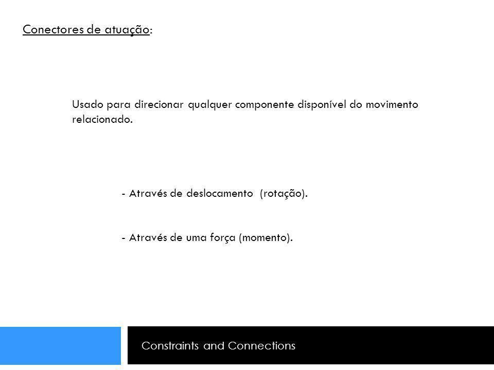 Constraints and Connections Conectores de atuação: Usado para direcionar qualquer componente disponível do movimento relacionado. - Através de desloca