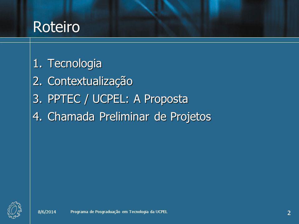 Roteiro 1.Tecnologia 2.Contextualização 3.PPTEC / UCPEL: A Proposta 4.Chamada Preliminar de Projetos 8/6/2014 2 Programa de Posgraduação em Tecnologia
