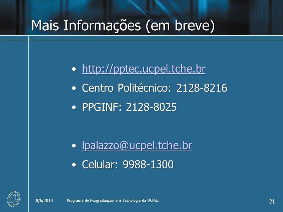 Mais Informações (em breve) http://pptec.ucpel.tche.brhttp://pptec.ucpel.tche.brhttp://pptec.ucpel.tche.br Centro Politécnico: 2128-8216Centro Politécnico: 2128-8216 PPGINF: 2128-8025PPGINF: 2128-8025 lpalazzo@ucpel.tche.brlpalazzo@ucpel.tche.brlpalazzo@ucpel.tche.br Celular: 9988-1300Celular: 9988-1300 8/6/2014 Programa de Posgraduação em Tecnologia da UCPEL 21