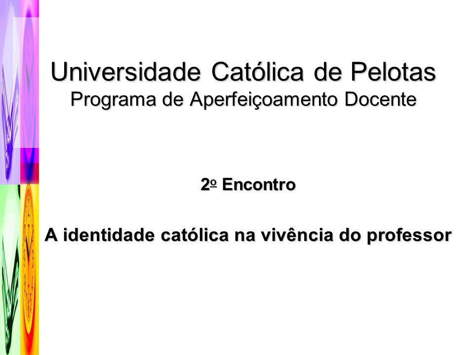 Universidade Católica de Pelotas Programa de Aperfeiçoamento Docente 2 o Encontro A identidade católica na vivência do professor