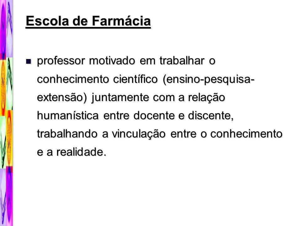 Escola de Farmácia professor motivado em trabalhar o conhecimento científico (ensino-pesquisa- extensão) juntamente com a relação humanística entre do