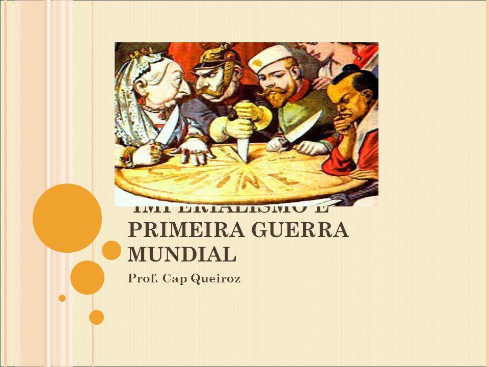 IMPERIALISMO E PRIMEIRA GUERRA MUNDIAL Prof. Cap Queiroz