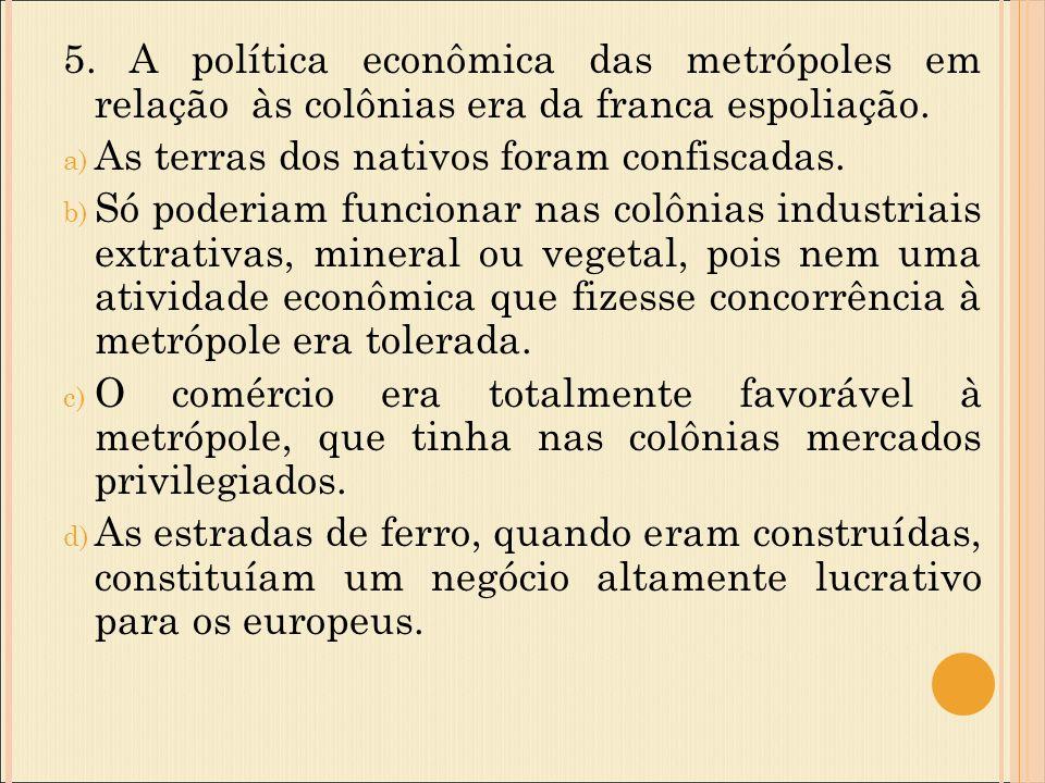5. A política econômica das metrópoles em relação às colônias era da franca espoliação.