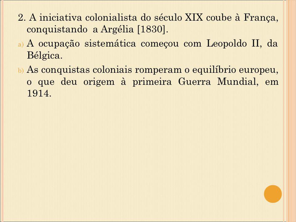 2. A iniciativa colonialista do século XIX coube à França, conquistando a Argélia [1830].