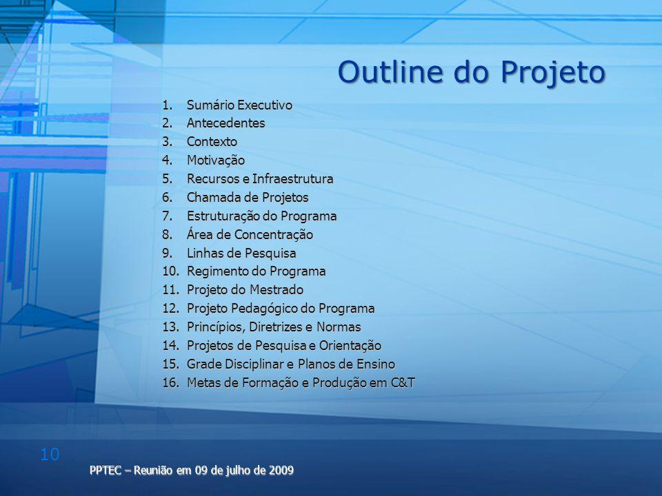 10 PPTEC – Reunião em 09 de julho de 2009 Outline do Projeto 1.Sumário Executivo 2.Antecedentes 3.Contexto 4.Motivação 5.Recursos e Infraestrutura 6.C