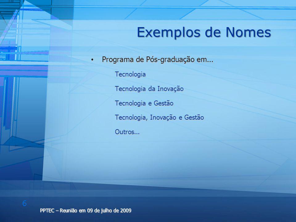 6 PPTEC – Reunião em 09 de julho de 2009 Exemplos de Nomes Programa de Pós-graduação em... Programa de Pós-graduação em... Tecnologia Tecnologia Tecno