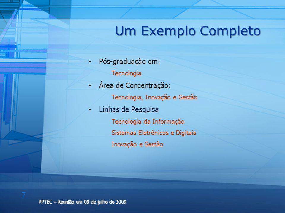 8 PPTEC – Reunião em 09 de julho de 2009 Outro Exemplo Completo Pós-graduação em: Pós-graduação em: Tecnologia da Inovação Tecnologia da Inovação Área de Concentração: Área de Concentração: Tecnologia, Inovação e Gestão Tecnologia, Inovação e Gestão Linhas de Pesquisa Linhas de Pesquisa Métodos e Processos da Inovação Tecnológica Métodos e Processos da Inovação Tecnológica Gestão da Inovação Tecnológica Gestão da Inovação Tecnológica