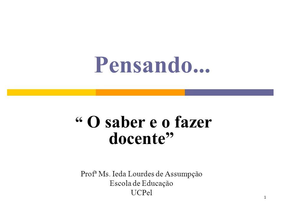 1 Pensando... O saber e o fazer docente Profª Ms. Ieda Lourdes de Assumpção Escola de Educação UCPel